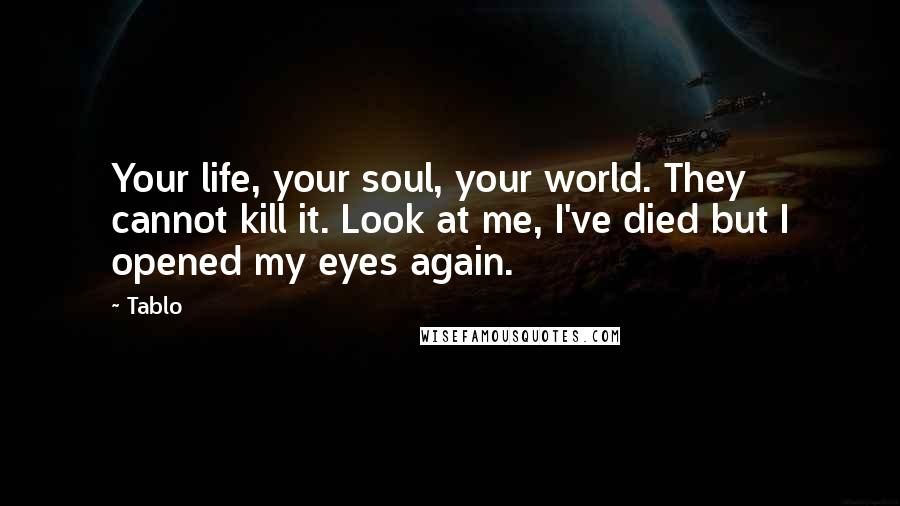 Tablo quotes: Your life, your soul, your world. They cannot kill it. Look at me, I've died but I opened my eyes again.
