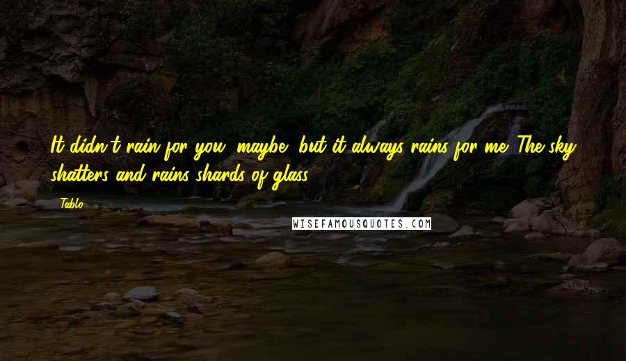 Tablo quotes: It didn't rain for you, maybe, but it always rains for me. The sky shatters and rains shards of glass.