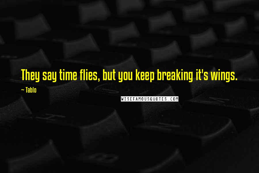 Tablo quotes: They say time flies, but you keep breaking it's wings.