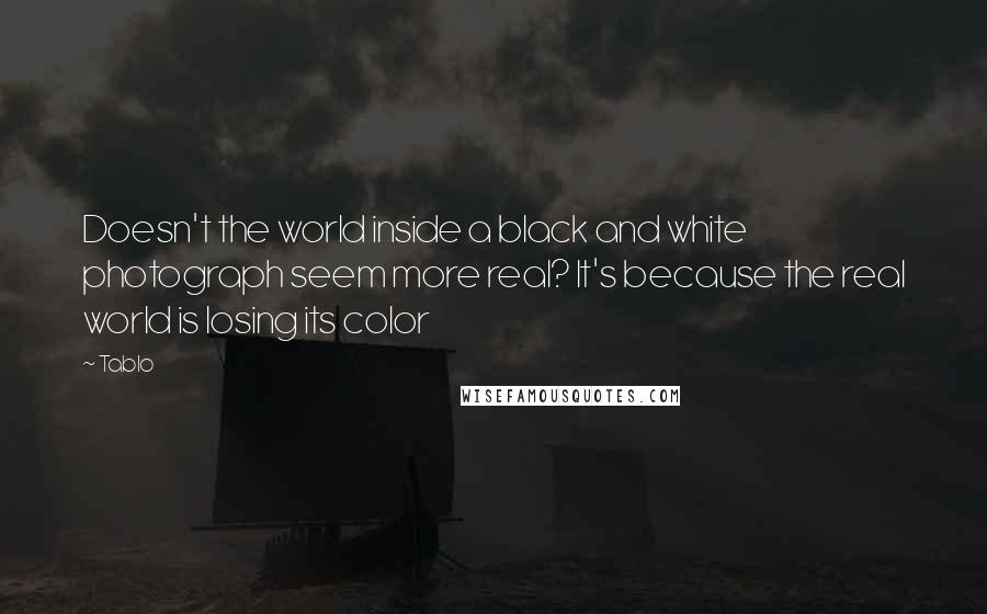 Tablo quotes: Doesn't the world inside a black and white photograph seem more real? It's because the real world is losing its color