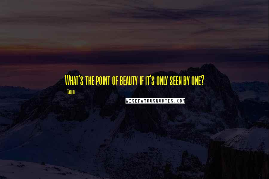 Tablo quotes: What's the point of beauty if it's only seen by one?