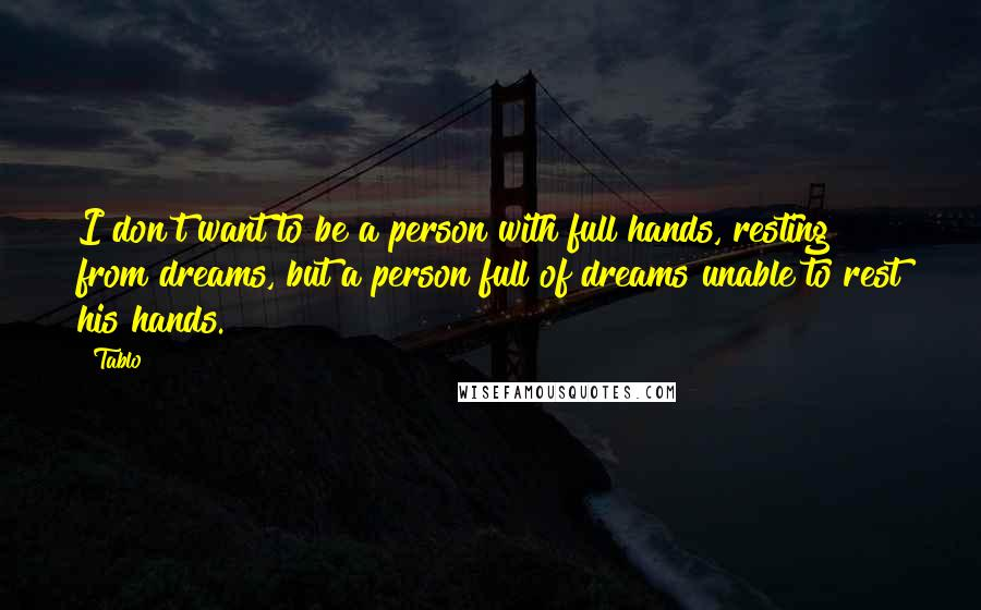Tablo quotes: I don't want to be a person with full hands, resting from dreams, but a person full of dreams unable to rest his hands.