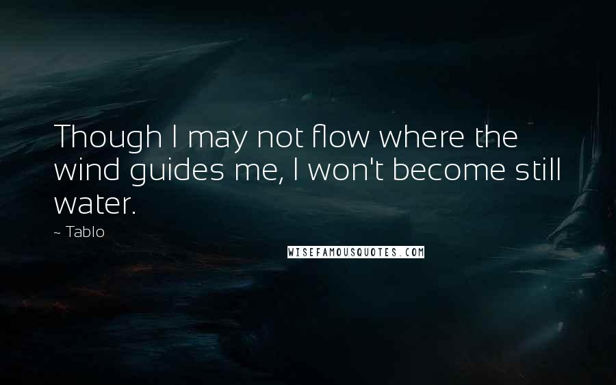 Tablo quotes: Though I may not flow where the wind guides me, I won't become still water.