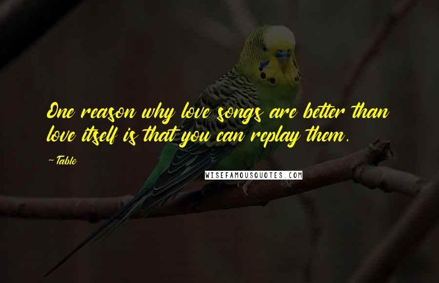 Tablo quotes: One reason why love songs are better than love itself is that you can replay them.