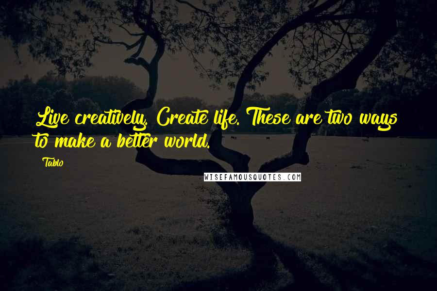 Tablo quotes: Live creatively. Create life. These are two ways to make a better world.