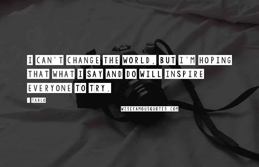 Tablo quotes: I can't change the world, but I'm hoping that what I say and do will inspire everyone to try.
