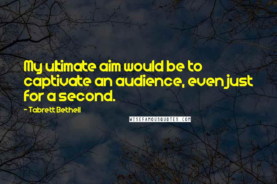 Tabrett Bethell quotes: My ultimate aim would be to captivate an audience, even just for a second.