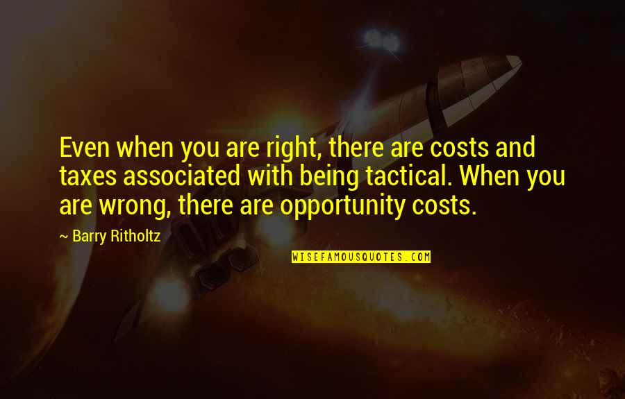 Tactical Quotes By Barry Ritholtz: Even when you are right, there are costs