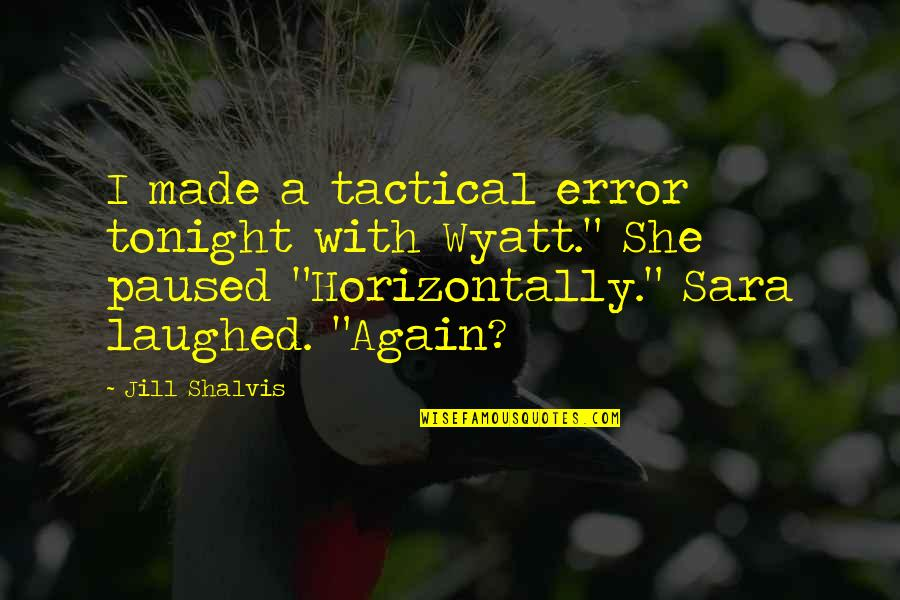 Tactical Quotes By Jill Shalvis: I made a tactical error tonight with Wyatt.""