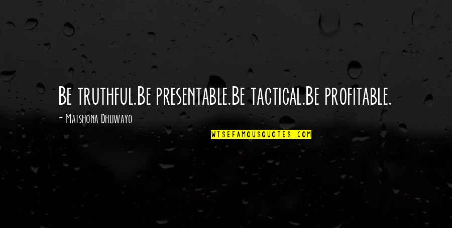 Tactical Quotes By Matshona Dhliwayo: Be truthful.Be presentable.Be tactical.Be profitable.