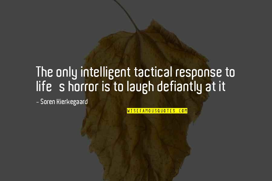 Tactical Quotes By Soren Kierkegaard: The only intelligent tactical response to life's horror