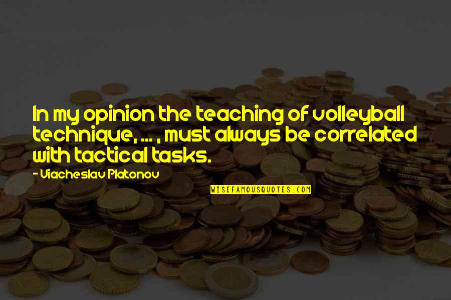 Tactical Quotes By Viacheslav Platonov: In my opinion the teaching of volleyball technique,