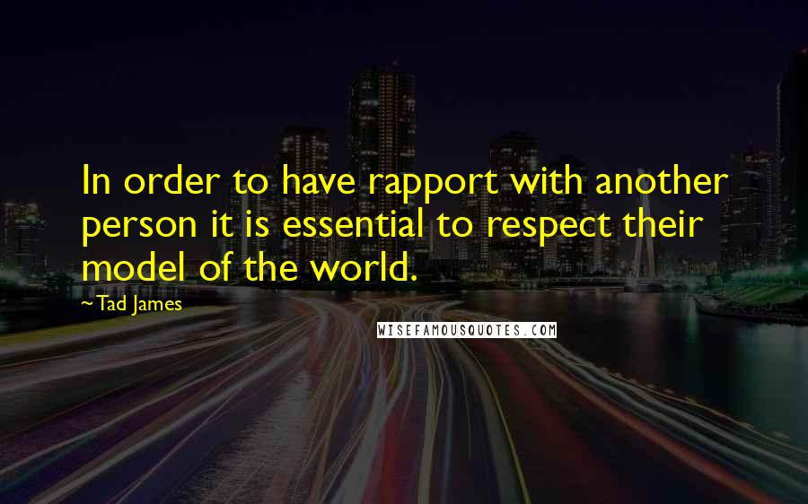 Tad James quotes: In order to have rapport with another person it is essential to respect their model of the world.