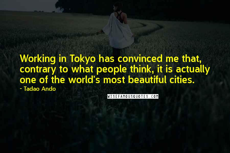 Tadao Ando quotes: Working in Tokyo has convinced me that, contrary to what people think, it is actually one of the world's most beautiful cities.