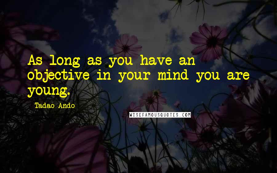 Tadao Ando quotes: As long as you have an objective in your mind you are young.