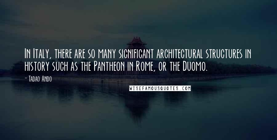 Tadao Ando quotes: In Italy, there are so many significant architectural structures in history such as the Pantheon in Rome, or the Duomo.