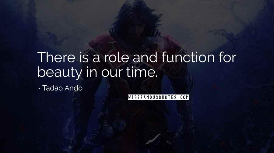 Tadao Ando quotes: There is a role and function for beauty in our time.