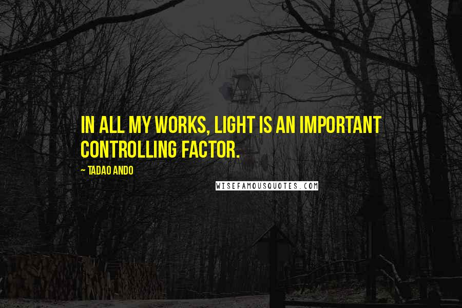 Tadao Ando quotes: In all my works, light is an important controlling factor.