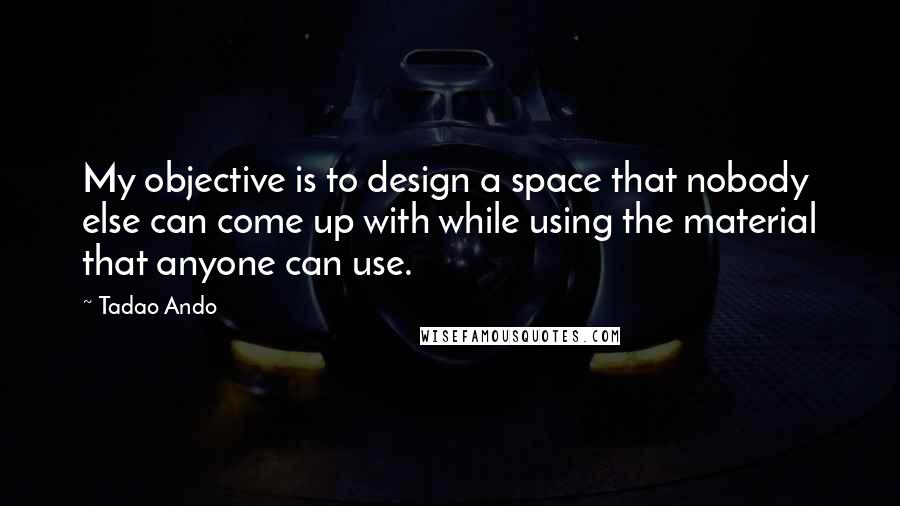 Tadao Ando quotes: My objective is to design a space that nobody else can come up with while using the material that anyone can use.