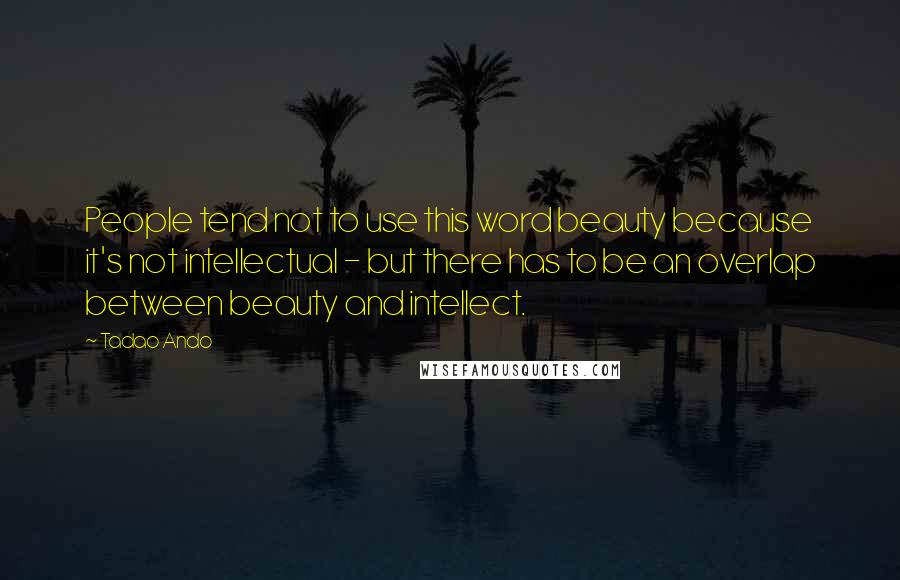 Tadao Ando quotes: People tend not to use this word beauty because it's not intellectual - but there has to be an overlap between beauty and intellect.
