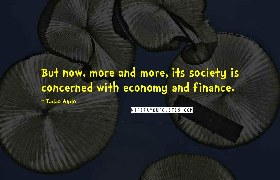 Tadao Ando quotes: But now, more and more, its society is concerned with economy and finance.