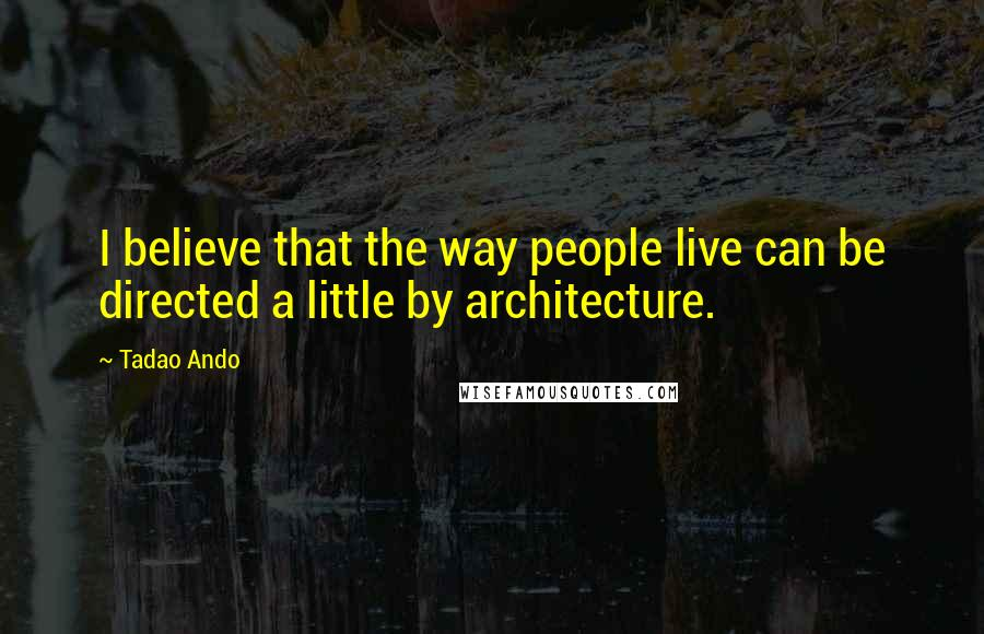 Tadao Ando quotes: I believe that the way people live can be directed a little by architecture.