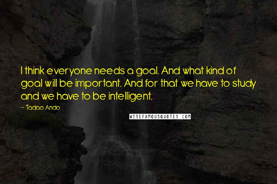 Tadao Ando quotes: I think everyone needs a goal. And what kind of goal will be important. And for that we have to study and we have to be intelligent.