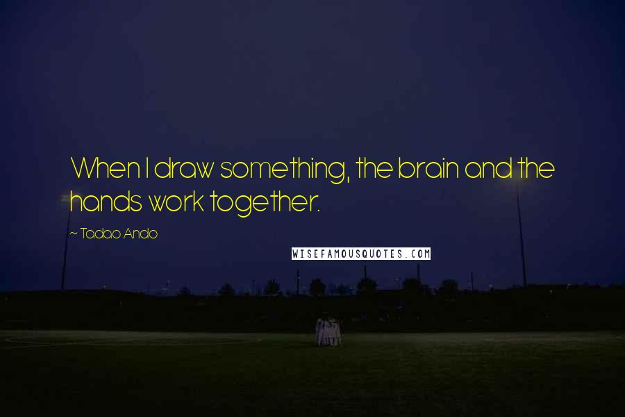 Tadao Ando quotes: When I draw something, the brain and the hands work together.