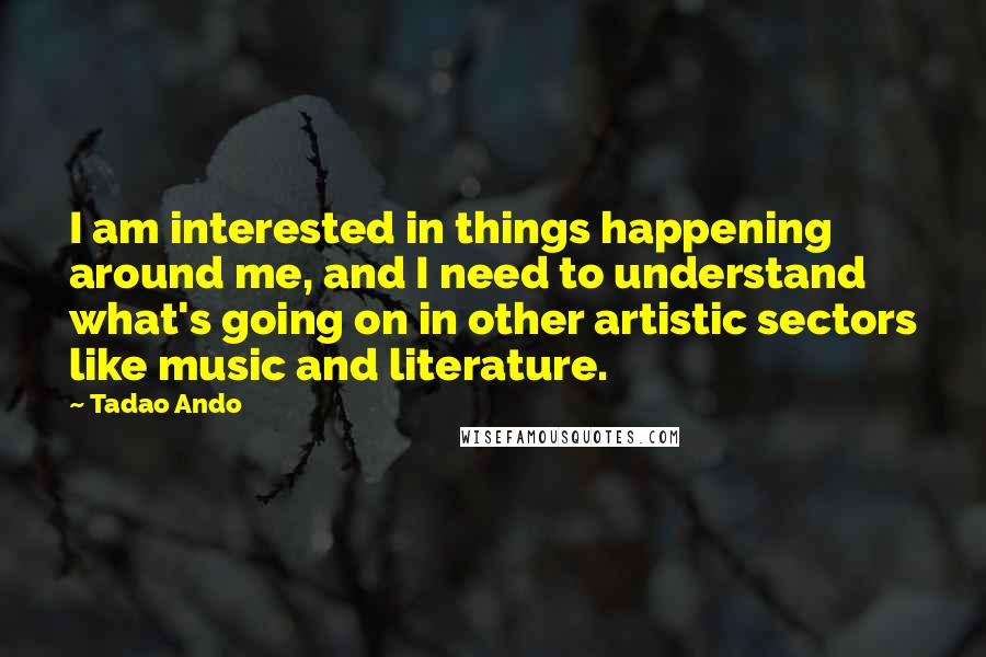 Tadao Ando quotes: I am interested in things happening around me, and I need to understand what's going on in other artistic sectors like music and literature.