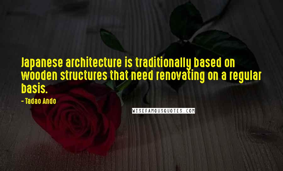 Tadao Ando quotes: Japanese architecture is traditionally based on wooden structures that need renovating on a regular basis.