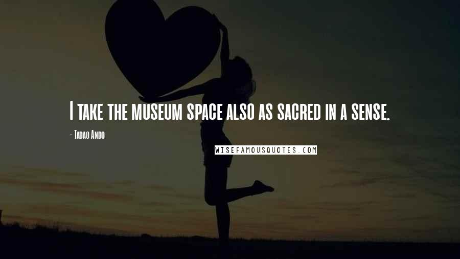 Tadao Ando quotes: I take the museum space also as sacred in a sense.