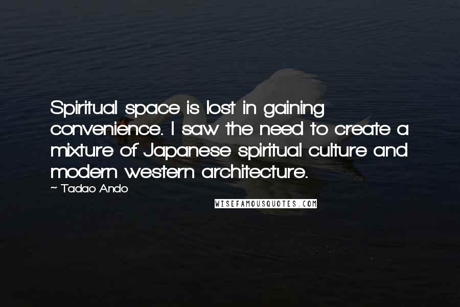 Tadao Ando quotes: Spiritual space is lost in gaining convenience. I saw the need to create a mixture of Japanese spiritual culture and modern western architecture.