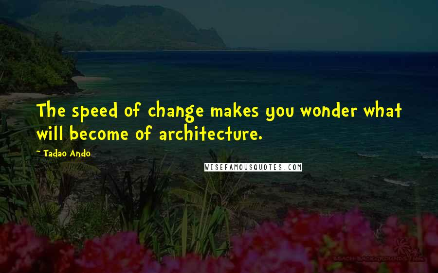 Tadao Ando quotes: The speed of change makes you wonder what will become of architecture.