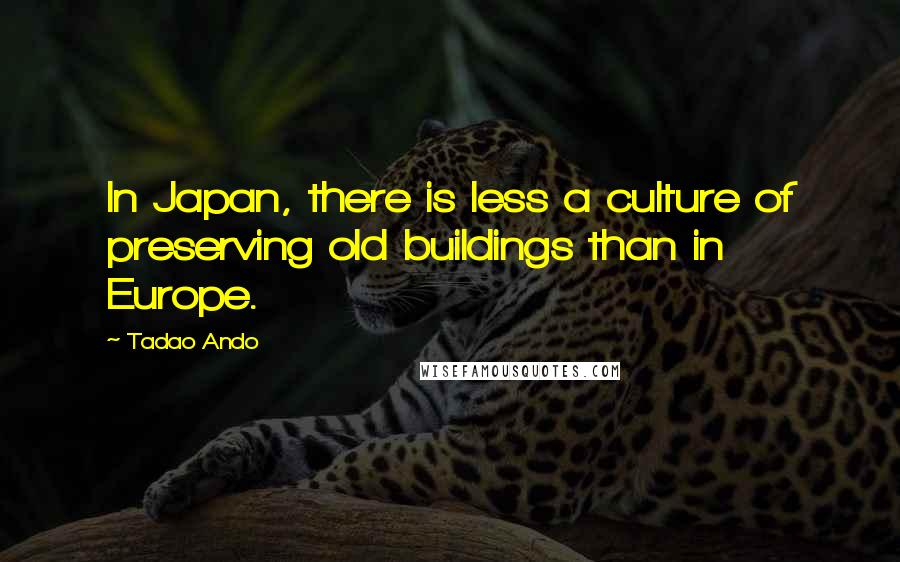 Tadao Ando quotes: In Japan, there is less a culture of preserving old buildings than in Europe.