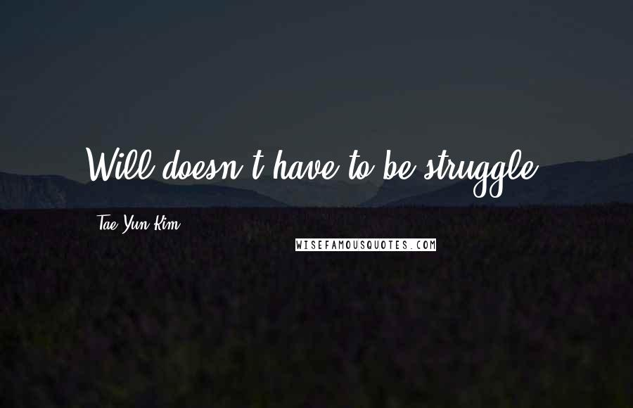 Tae Yun Kim quotes: Will doesn't have to be struggle!