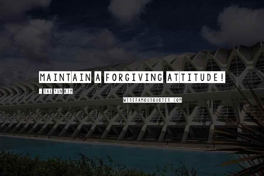 Tae Yun Kim quotes: Maintain a forgiving attitude!