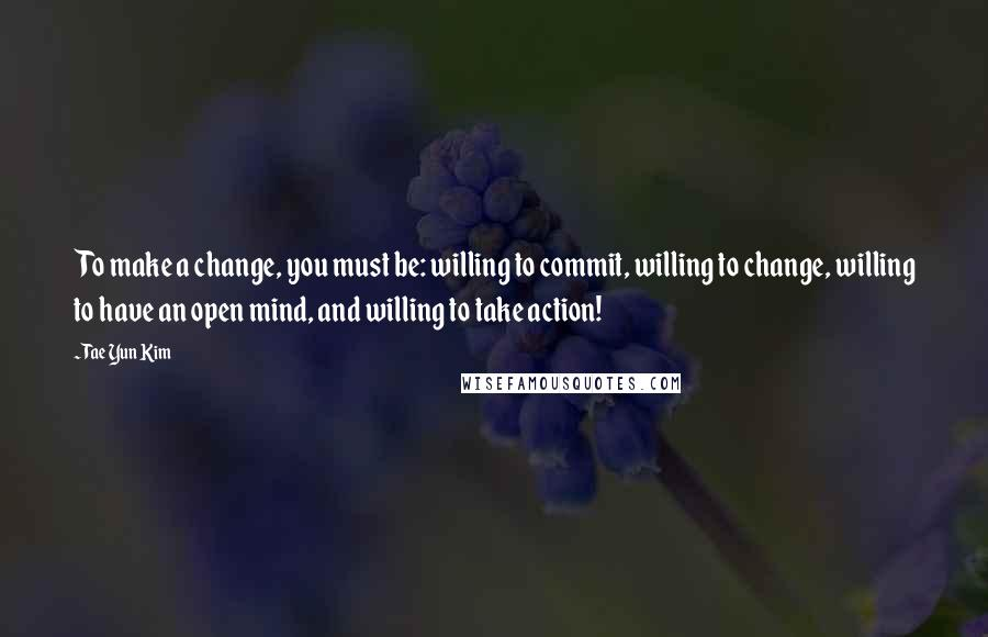 Tae Yun Kim quotes: To make a change, you must be: willing to commit, willing to change, willing to have an open mind, and willing to take action!