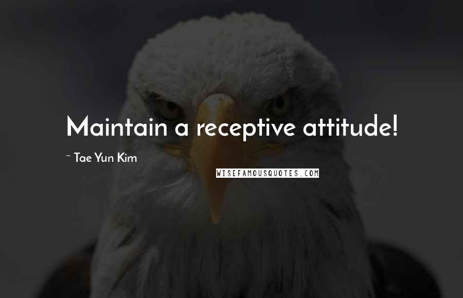 Tae Yun Kim quotes: Maintain a receptive attitude!