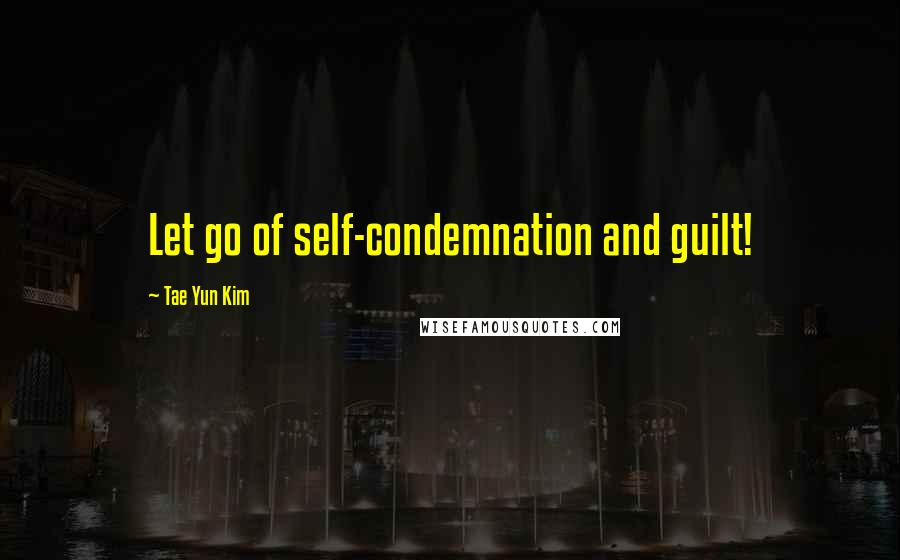 Tae Yun Kim quotes: Let go of self-condemnation and guilt!