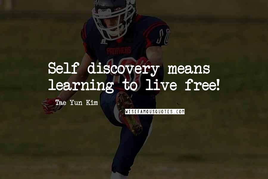 Tae Yun Kim quotes: Self-discovery means learning to live free!