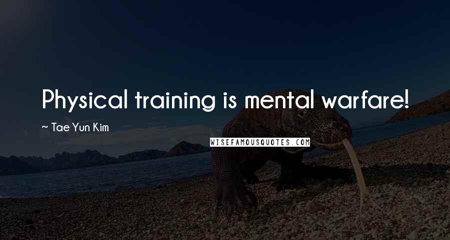 Tae Yun Kim quotes: Physical training is mental warfare!