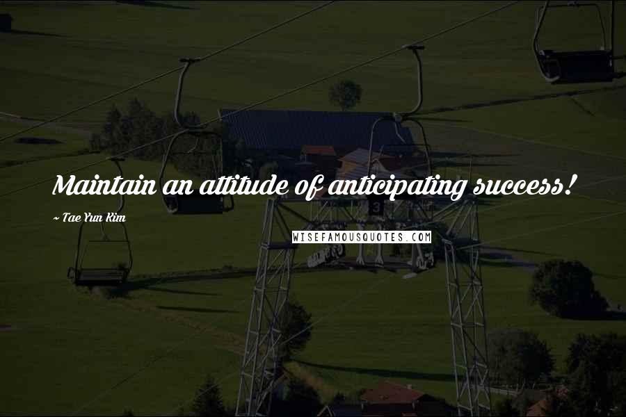 Tae Yun Kim quotes: Maintain an attitude of anticipating success!