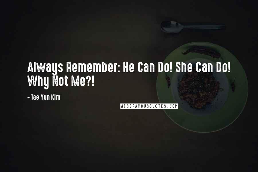 Tae Yun Kim quotes: Always Remember: He Can Do! She Can Do! Why Not Me?!