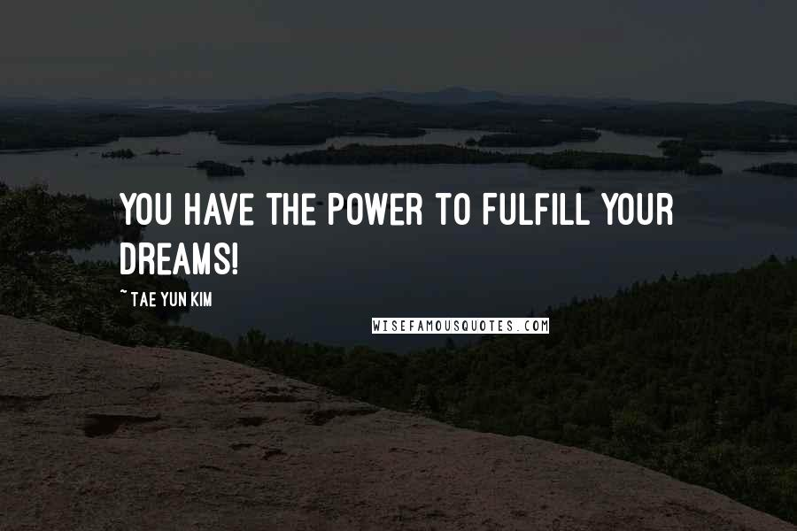 Tae Yun Kim quotes: You Have the Power to Fulfill Your Dreams!
