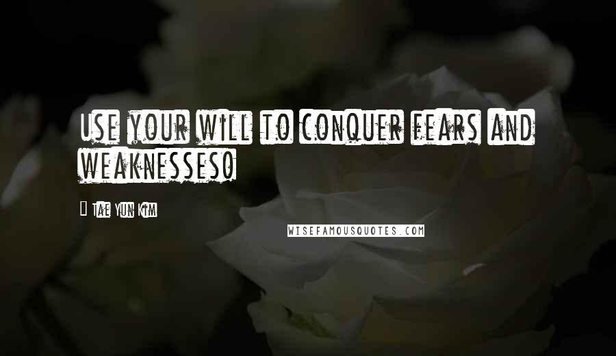 Tae Yun Kim quotes: Use your will to conquer fears and weaknesses!