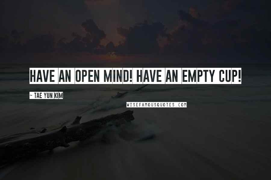 Tae Yun Kim quotes: Have an open mind! Have an empty cup!