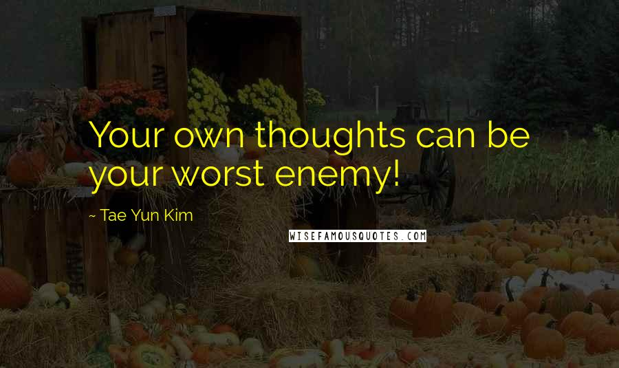 Tae Yun Kim quotes: Your own thoughts can be your worst enemy!