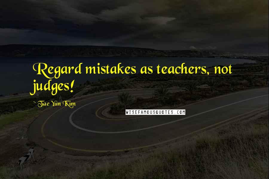 Tae Yun Kim quotes: Regard mistakes as teachers, not judges!