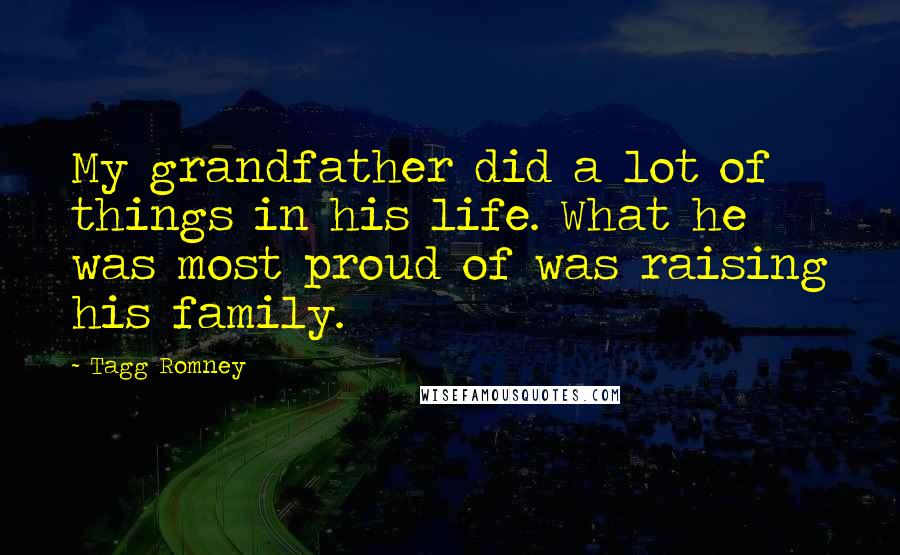 Tagg Romney quotes: My grandfather did a lot of things in his life. What he was most proud of was raising his family.