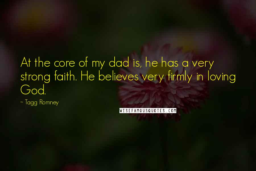 Tagg Romney quotes: At the core of my dad is, he has a very strong faith. He believes very firmly in loving God.